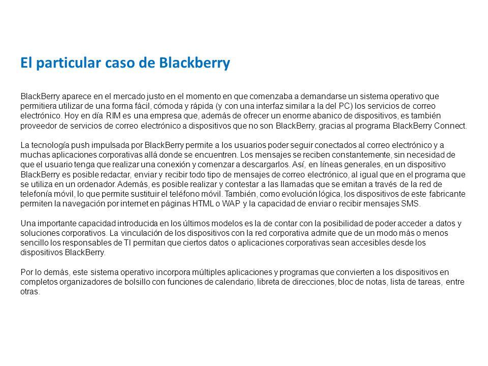 El particular caso de Blackberry BlackBerry aparece en el mercado justo en el momento en que comenzaba a demandarse un sistema operativo que permitiera utilizar de una forma fácil, cómoda y rápida (y con una interfaz similar a la del PC) los servicios de correo electrónico.