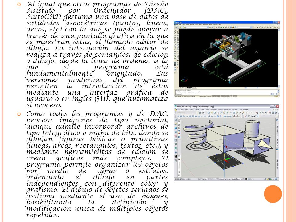Al igual que otros programas de Diseño Asistido por Ordenador (DAC), AutoCAD gestiona una base de datos de entidades geométricas (puntos, líneas, arcos, etc) con la que se puede operar a través de una pantalla gráfica en la que se muestran éstas, el llamado editor de dibujo.