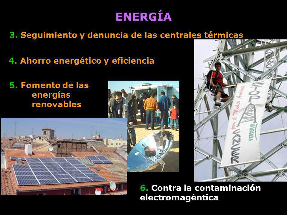3. Seguimiento y denuncia de las centrales térmicas 6. Contra la contaminación electromagéntica ENERGÍA 4. Ahorro energético y eficiencia 5. Fomento d