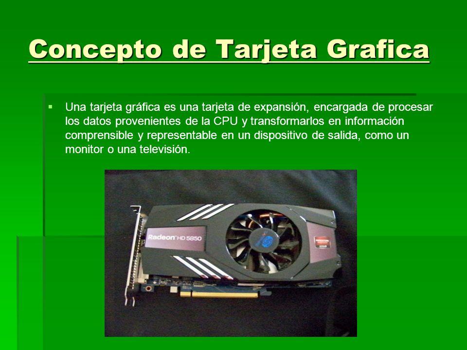 Concepto de Tarjeta Grafica Una tarjeta gráfica es una tarjeta de expansión, encargada de procesar los datos provenientes de la CPU y transformarlos e