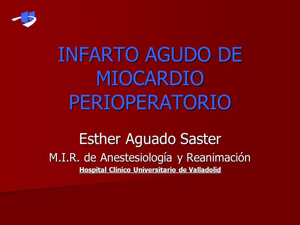 INFARTO AGUDO DE MIOCARDIO PERIOPERATORIO Esther Aguado Saster M.I.R. de Anestesiología y Reanimación Hospital Clínico Universitario de Valladolid