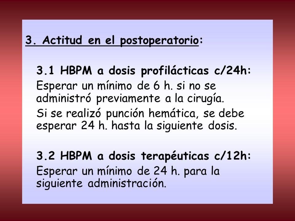 3. Actitud en el postoperatorio: 3.1 HBPM a dosis profilácticas c/24h: Esperar un mínimo de 6 h. si no se administró previamente a la cirugía. Si se r
