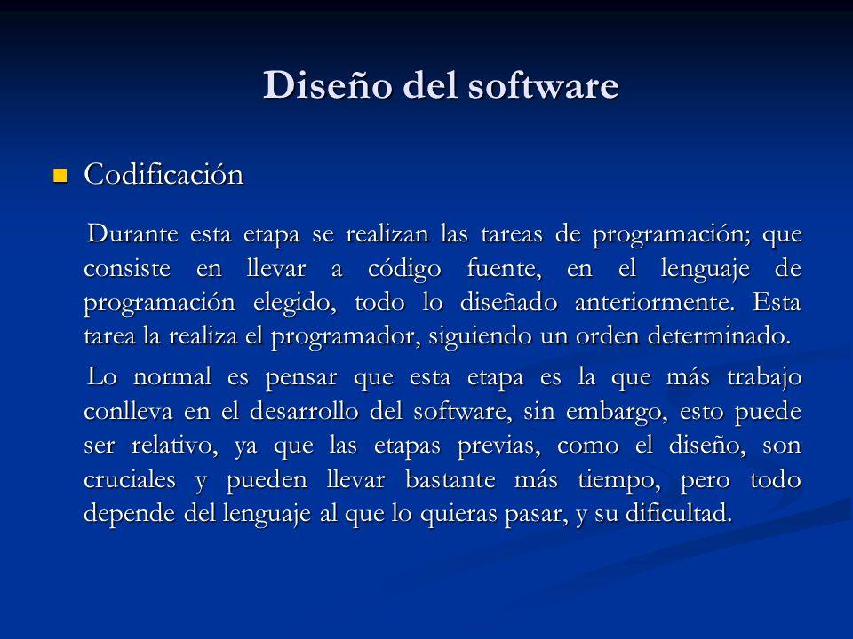 Diseño del software Codificación Codificación Durante esta etapa se realizan las tareas de programación; que consiste en llevar a código fuente, en el lenguaje de programación elegido, todo lo diseñado anteriormente.