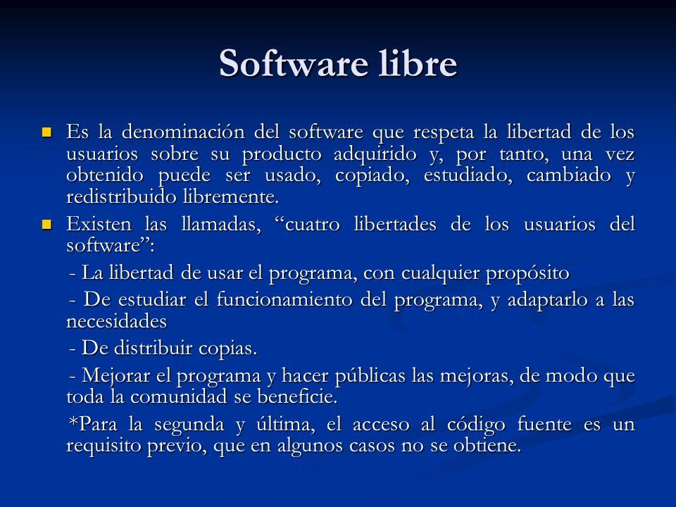 Software libre Es la denominación del software que respeta la libertad de los usuarios sobre su producto adquirido y, por tanto, una vez obtenido puede ser usado, copiado, estudiado, cambiado y redistribuido libremente.