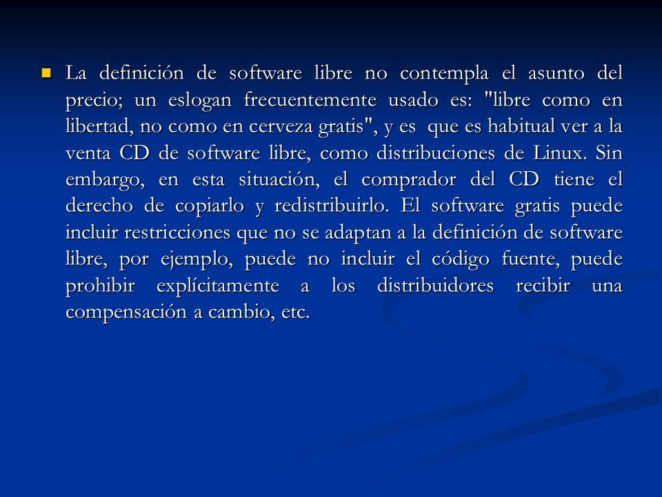 La definición de software libre no contempla el asunto del precio; un eslogan frecuentemente usado es: libre como en libertad, no como en cerveza gratis , y es que es habitual ver a la venta CD de software libre, como distribuciones de Linux.