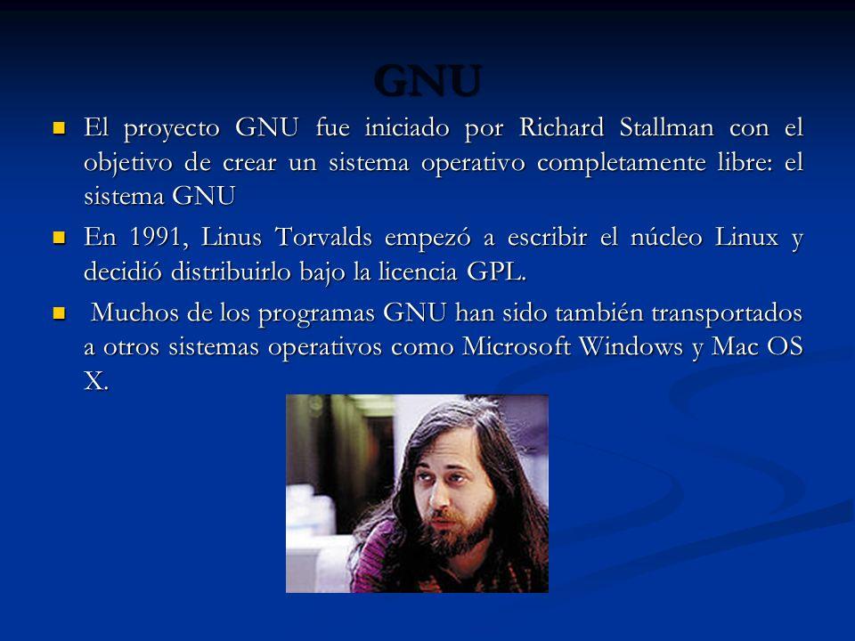 GNU El proyecto GNU fue iniciado por Richard Stallman con el objetivo de crear un sistema operativo completamente libre: el sistema GNU El proyecto GNU fue iniciado por Richard Stallman con el objetivo de crear un sistema operativo completamente libre: el sistema GNU En 1991, Linus Torvalds empezó a escribir el núcleo Linux y decidió distribuirlo bajo la licencia GPL.