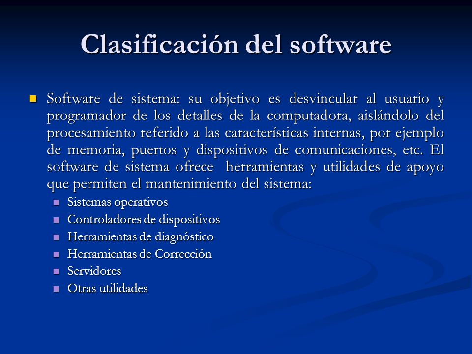 Clasificación del software Software de sistema: su objetivo es desvincular al usuario y programador de los detalles de la computadora, aislándolo del procesamiento referido a las características internas, por ejemplo de memoria, puertos y dispositivos de comunicaciones, etc.