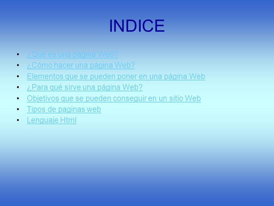 INDICE ¿Qué es una página Web? ¿Cómo hacer una página Web? Elementos que se pueden poner en una página Web ¿Para qué sirve una página Web? Objetivos q
