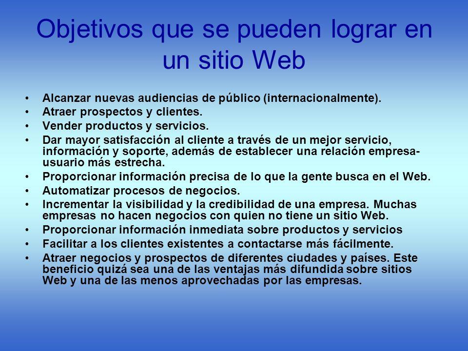 Objetivos que se pueden lograr en un sitio Web Alcanzar nuevas audiencias de público (internacionalmente). Atraer prospectos y clientes. Vender produc