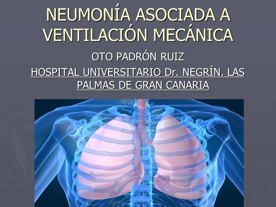 NEUMONÍA ASOCIADA A VENTILACIÓN MECÁNICA OTO PADRÓN RUIZ HOSPITAL UNIVERSITARIO Dr. NEGRÍN. LAS PALMAS DE GRAN CANARIA