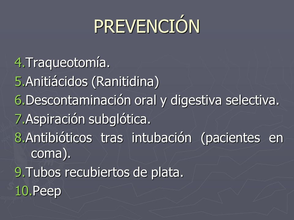 PREVENCIÓN 4.Traqueotomía. 5.Anitiácidos (Ranitidina) 6.Descontaminación oral y digestiva selectiva. 7.Aspiración subglótica. 8.Antibióticos tras intu