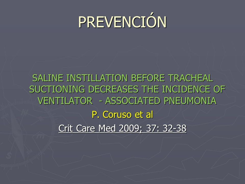 PREVENCIÓN SALINE INSTILLATION BEFORE TRACHEAL SUCTIONING DECREASES THE INCIDENCE OF VENTILATOR - ASSOCIATED PNEUMONIA P. Coruso et al Crit Care Med 2