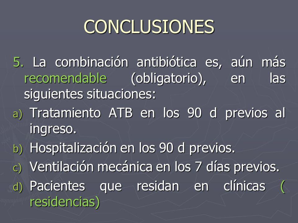 CONCLUSIONES 5. La combinación antibiótica es, aún más recomendable (obligatorio), en las siguientes situaciones: a) Tratamiento ATB en los 90 d previ