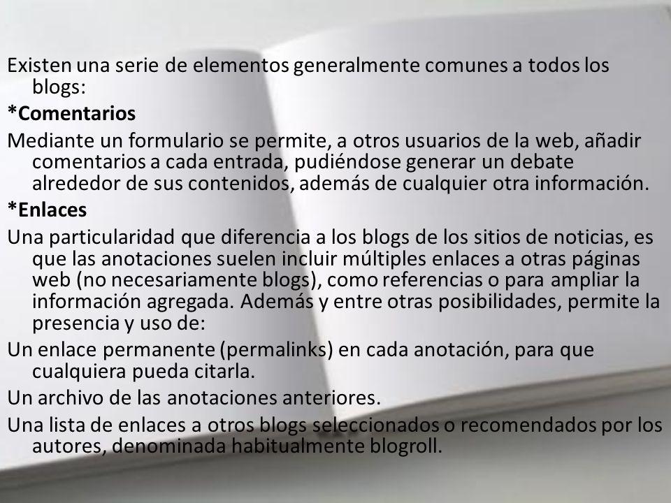Existen una serie de elementos generalmente comunes a todos los blogs: *Comentarios Mediante un formulario se permite, a otros usuarios de la web, añadir comentarios a cada entrada, pudiéndose generar un debate alrededor de sus contenidos, además de cualquier otra información.