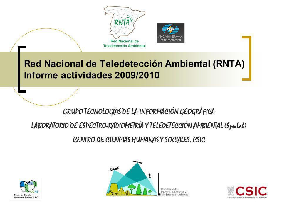 Red Nacional de Teledetección Ambiental (RNTA) Informe actividades 2009/2010 GRUPO TECNOLOGÍAS DE LA INFORMACIÓN GEOGRÁFICA LABORATORIO DE ESPECTRO-RADIOMETRÍA Y TELEDETECCIÓN AMBIENTAL (SpecLab) CENTRO DE CIENCIAS HUMANAS Y SOCIALES.