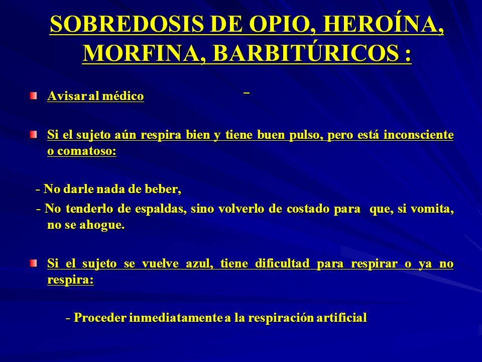 SOBREDOSIS DE OPIO, HEROÍNA, MORFINA, BARBITÚRICOS : SOBREDOSIS DE OPIO, HEROÍNA, MORFINA, BARBITÚRICOS : Avisar al médico Si el sujeto aún respira bi