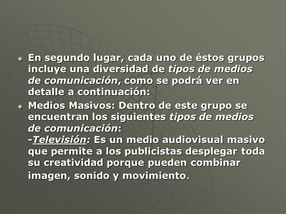 En segundo lugar, cada uno de éstos grupos incluye una diversidad de tipos de medios de comunicación, como se podrá ver en detalle a continuación: En segundo lugar, cada uno de éstos grupos incluye una diversidad de tipos de medios de comunicación, como se podrá ver en detalle a continuación: Medios Masivos: Dentro de este grupo se encuentran los siguientes tipos de medios de comunicación: -Televisión: Es un medio audiovisual masivo que permite a los publicistas desplegar toda su creatividad porque pueden combinar imagen, sonido y movimiento.