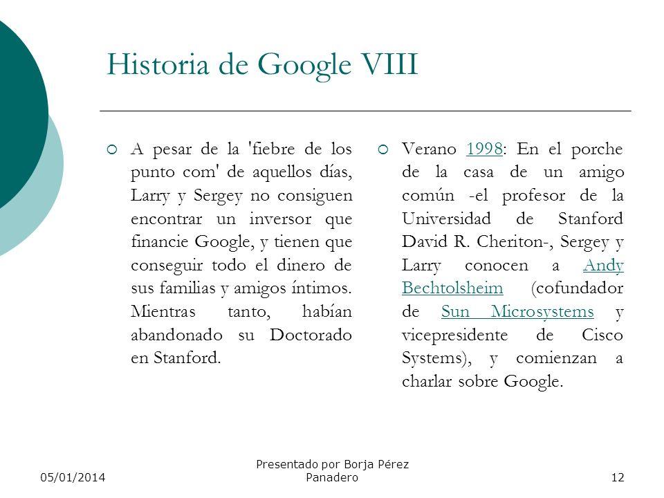 05/01/2014 Presentado por Borja Pérez Panadero11 Historia de Google VII Es entonces cuando el dormitorio de Larry Page se convierte en el nuevo hogar