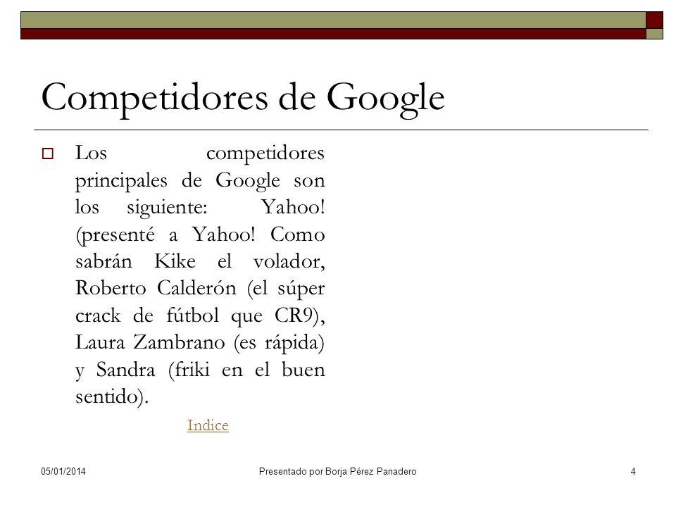 05/01/2014Presentado por Borja Pérez Panadero3 ¿Qué es Google? Google Inc. es la empresa propietaria de la marca Google, cuyo principal producto es el