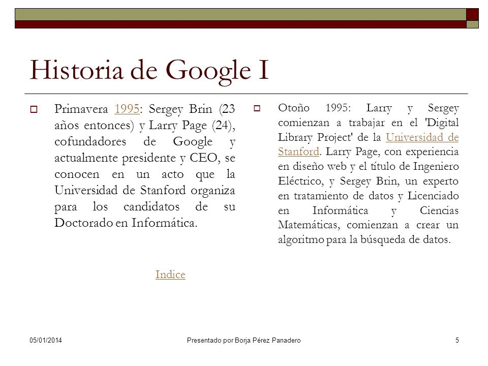 05/01/2014 Presentado por Borja Pérez Panadero15 Historia de Google XI Y la compañía abre sus puertas en un garaje que un amigo de Sergey y Larry les alquila en Menlo Park, en California.