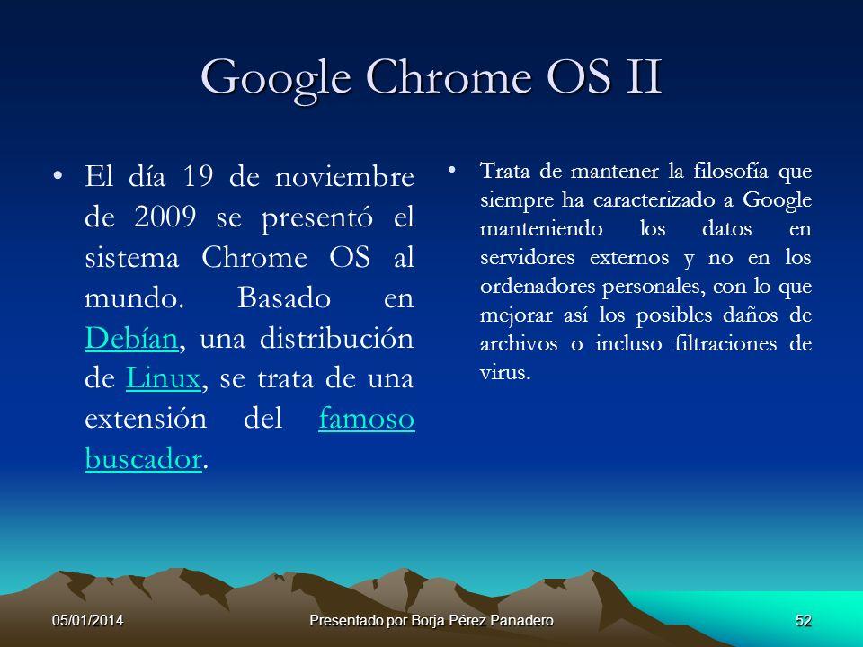 05/01/2014Presentado por Borja Pérez Panadero51 Google Chrome OS I Google Chrome OS es un proyecto llevado a cabo por la compañía Google para desarrol