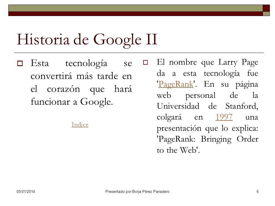 05/01/2014 Presentado por Borja Pérez Panadero16 Historia de Google XII En la página web de About Google , aparecen multitud de referencias sobre todo lo que rodea a Google: las 3 personas que trabajaban en aquel momento, toda la gente que les estaba ayudando, el software y el hardware que utilizaban, las colaboraciones,...