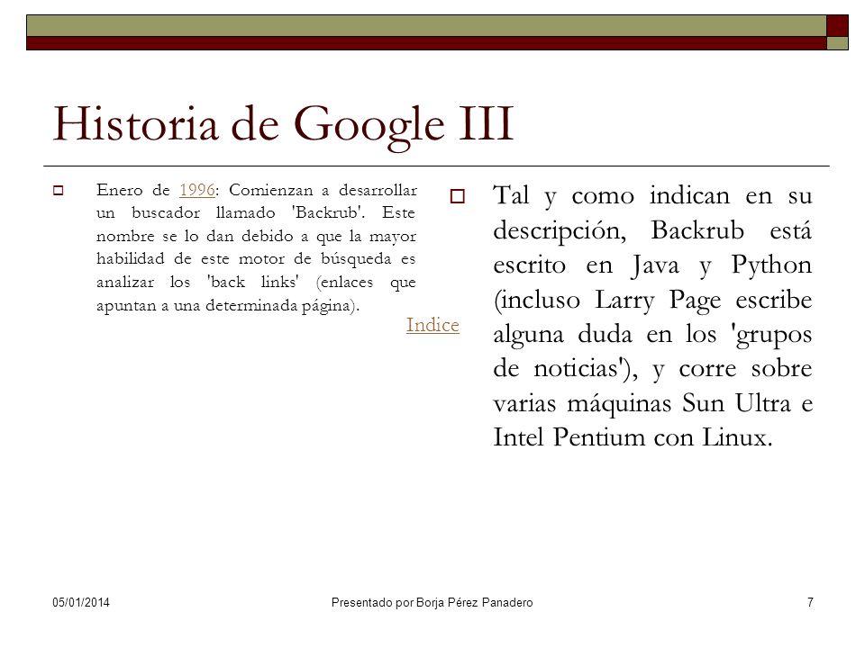 05/01/2014 Presentado por Borja Pérez Panadero 17 Historia de Google XIII Febrero de 1999: La plantilla asciende a 8 personas, responde a 500.000 consultas por día, se trasladan a unas nuevas oficinas en Palo Alto, y firma su primer contrato comercial con RedHat, el cual empieza a suministrar el Sistema Operativo GNU/Linux de los servidores de Google.