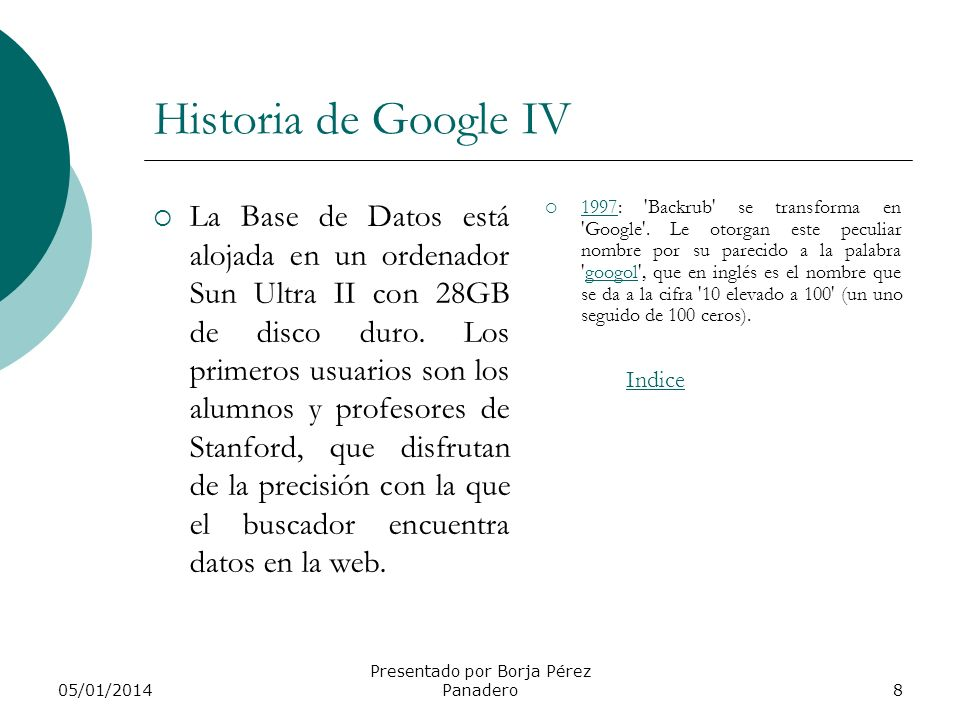05/01/2014 Presentado por Borja Pérez Panadero8 Historia de Google IV La Base de Datos está alojada en un ordenador Sun Ultra II con 28GB de disco duro.
