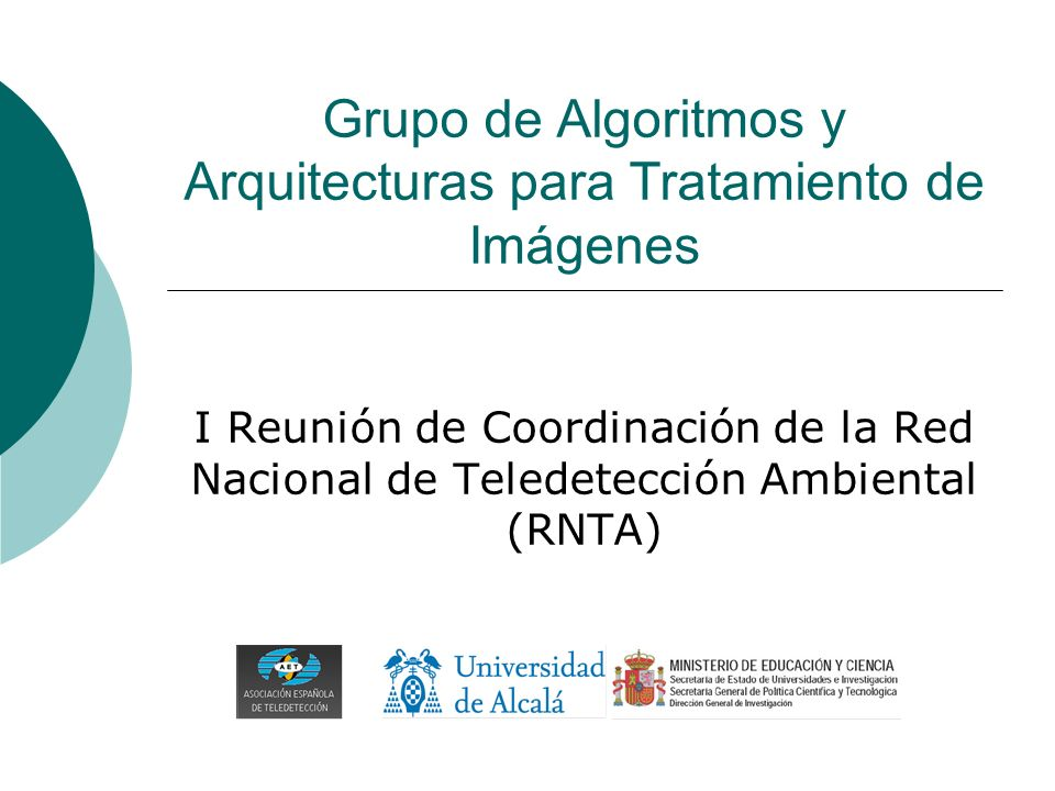 Grupo de Algoritmos y Arquitecturas para Tratamiento de Imágenes I Reunión de Coordinación de la Red Nacional de Teledetección Ambiental (RNTA)