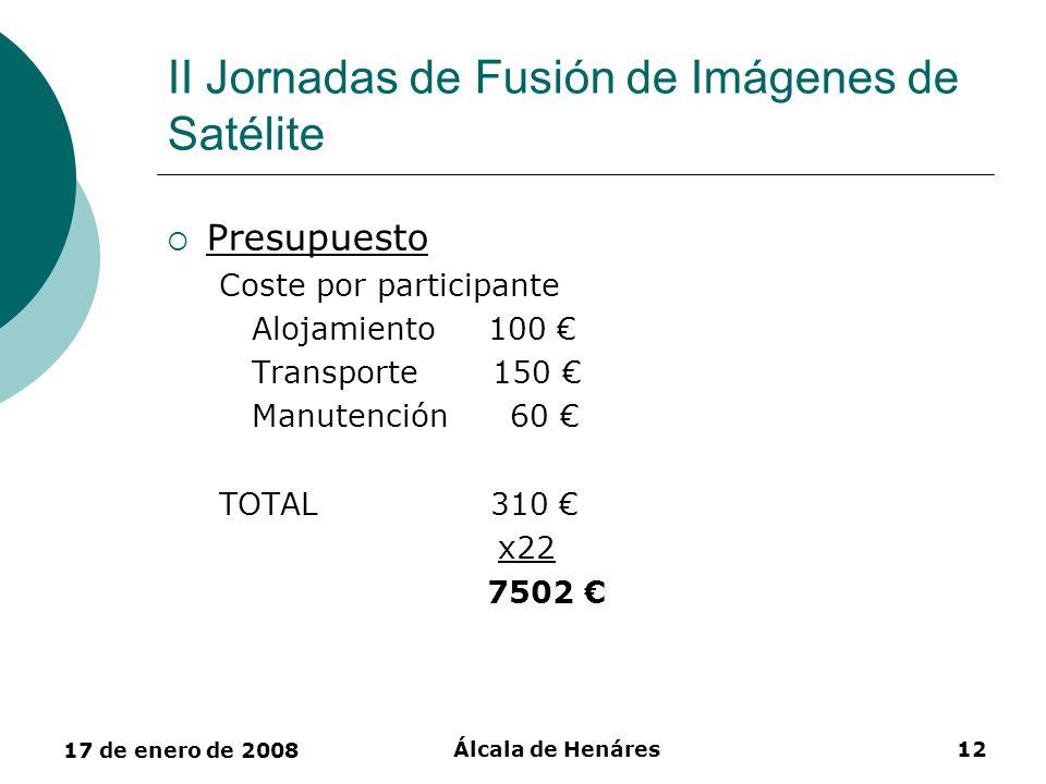 17 de enero de 2008 Álcala de Henáres12 II Jornadas de Fusión de Imágenes de Satélite Presupuesto Coste por participante Alojamiento 100 Transporte 15