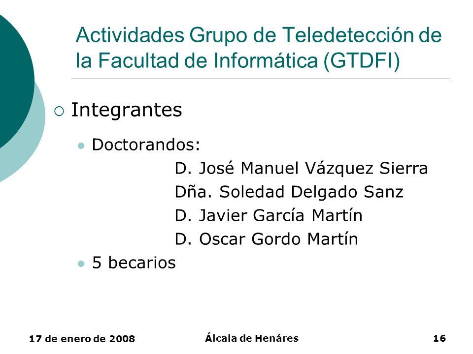 17 de enero de 2008 Álcala de Henáres16 Actividades Grupo de Teledetección de la Facultad de Informática (GTDFI) Integrantes Doctorandos: D. José Manu