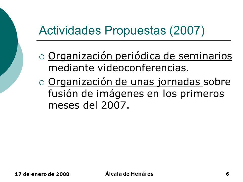 17 de enero de 2008 Álcala de Henáres6 Actividades Propuestas (2007) Organización periódica de seminarios mediante videoconferencias. Organización de