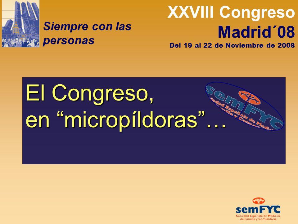 XXVIII Congreso Madrid´08 Siempre con las personas Del 19 al 22 de Noviembre de 2008 El Congreso, en micropíldoras…