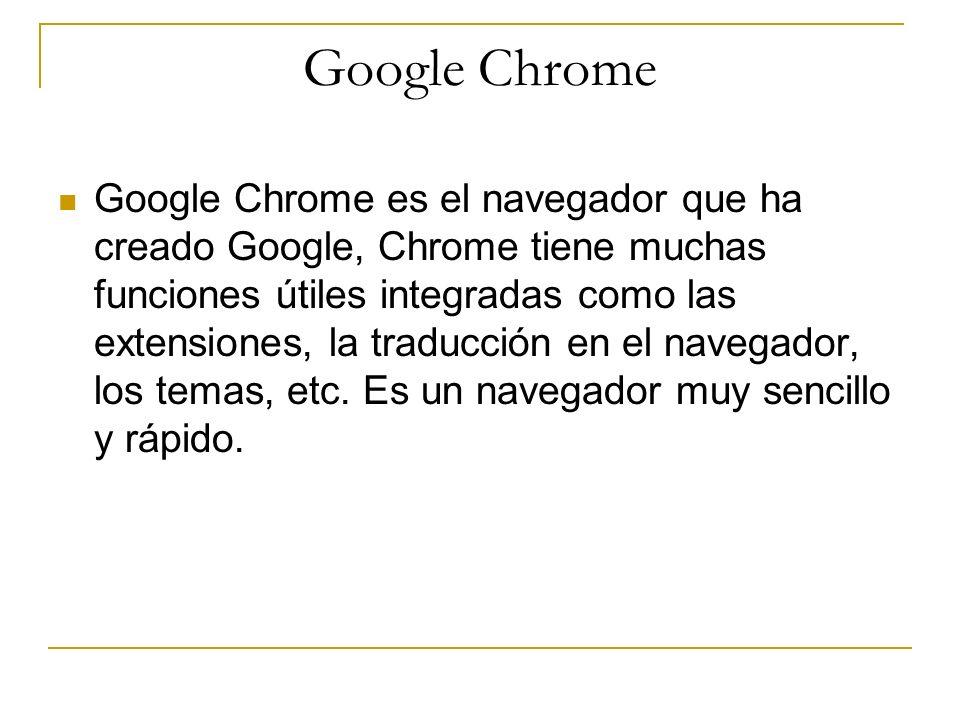 Google Chrome Google Chrome es el navegador que ha creado Google, Chrome tiene muchas funciones útiles integradas como las extensiones, la traducción