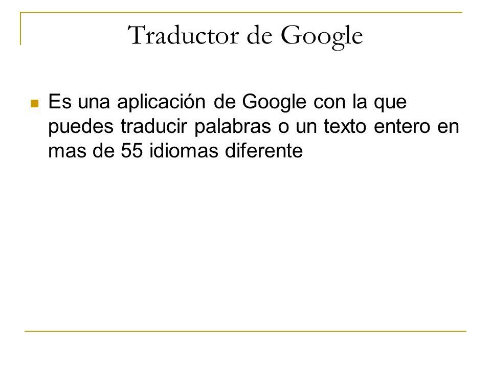 Traductor de Google Es una aplicación de Google con la que puedes traducir palabras o un texto entero en mas de 55 idiomas diferente
