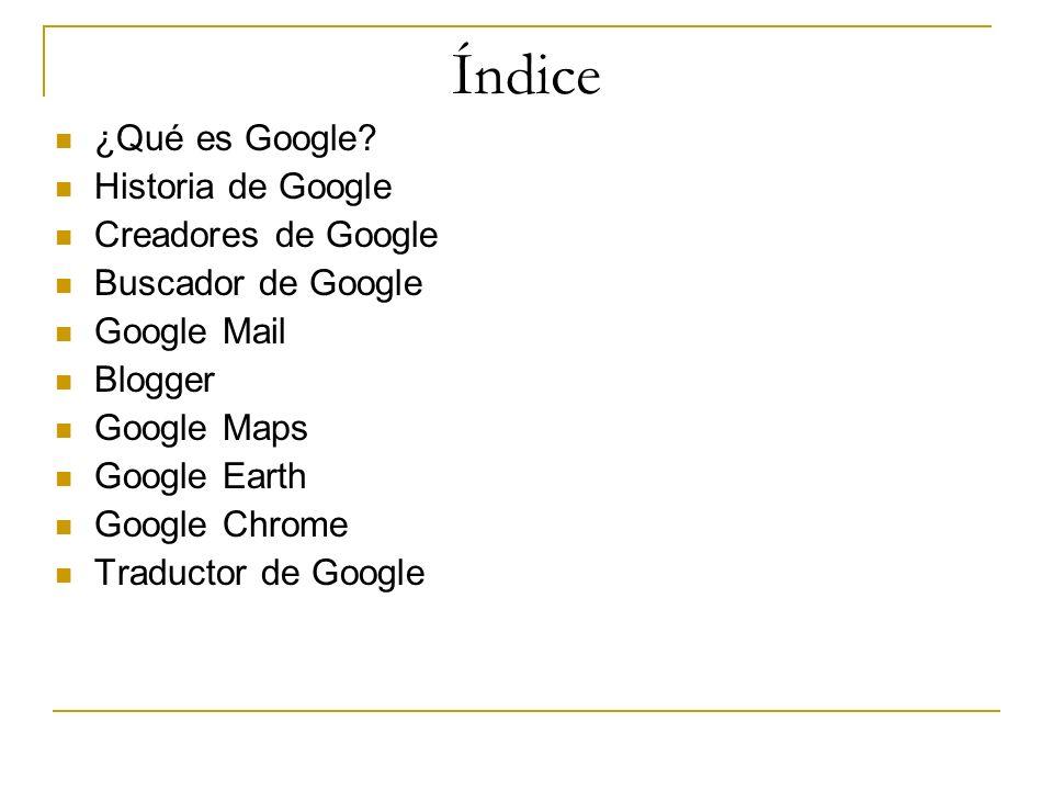 Índice ¿Qué es Google? Historia de Google Creadores de Google Buscador de Google Google Mail Blogger Google Maps Google Earth Google Chrome Traductor