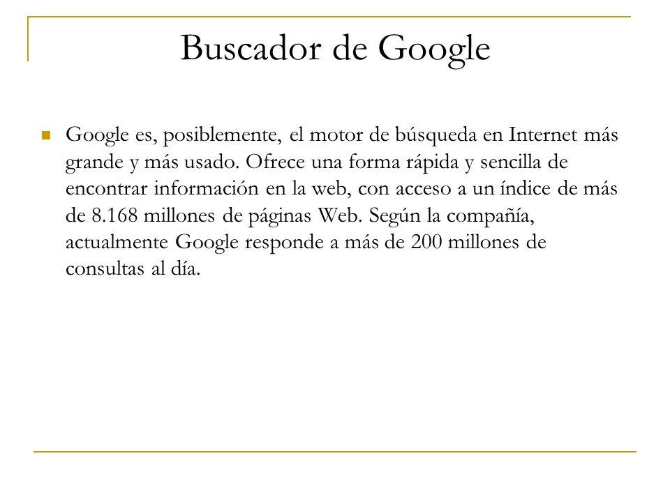 Buscador de Google Google es, posiblemente, el motor de búsqueda en Internet más grande y más usado. Ofrece una forma rápida y sencilla de encontrar i