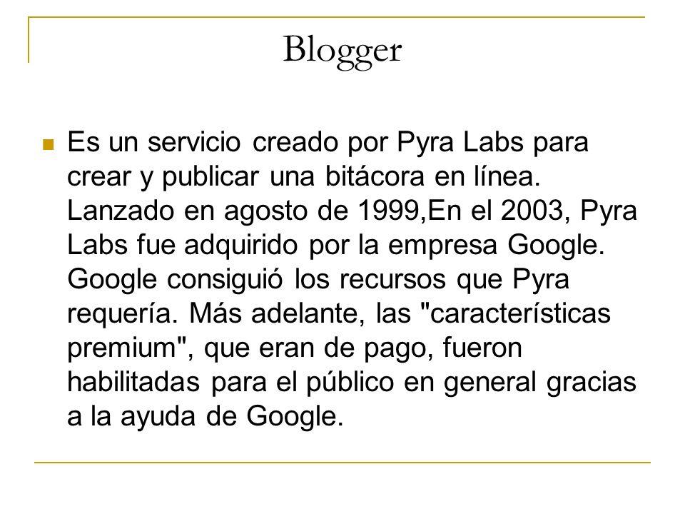 Blogger Es un servicio creado por Pyra Labs para crear y publicar una bitácora en línea. Lanzado en agosto de 1999,En el 2003, Pyra Labs fue adquirido