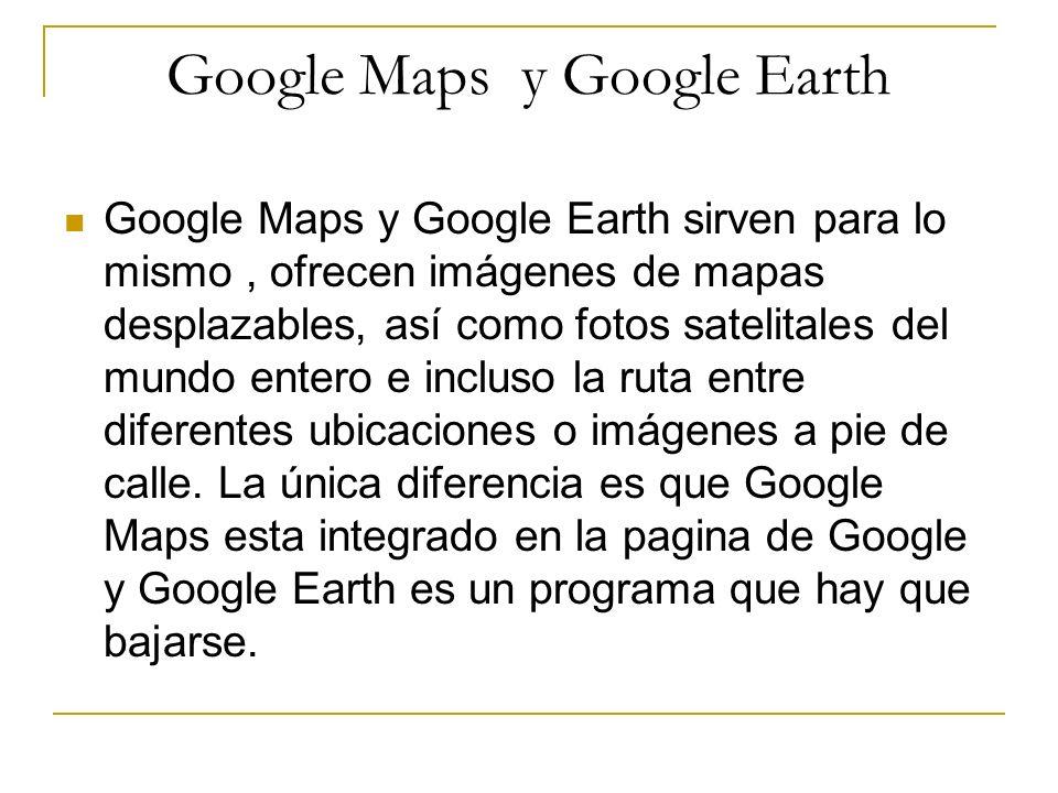 Google Maps y Google Earth Google Maps y Google Earth sirven para lo mismo, ofrecen imágenes de mapas desplazables, así como fotos satelitales del mun