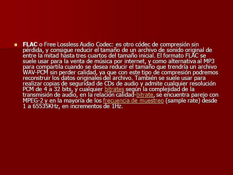 FLAC o Free Lossless Audio Codec: es otro códec de compresión sin pérdida, y consigue reducir el tamaño de un archivo de sonido original de entre la m