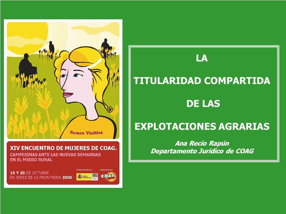 Titularidad Compartida de las Explotaciones XIV ENCUENTRO DE MUJERES DE COAG 2006 Campesinas ante las nuevas demandas en el medio rural LA TITULARIDAD COMPARTIDA DE LAS EXPLOTACIONES LA TITULARIDAD COMPARTIDA DE LAS EXPLOTACIONES AGRARIAS Ana Recio Rapún Departamento Jurídico de COAG
