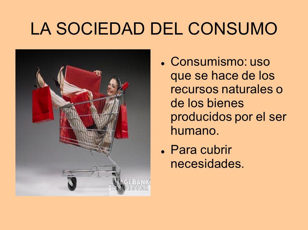 LA SOCIEDAD DEL CONSUMO Consumismo: uso que se hace de los recursos naturales o de los bienes producidos por el ser humano. Para cubrir necesidades.