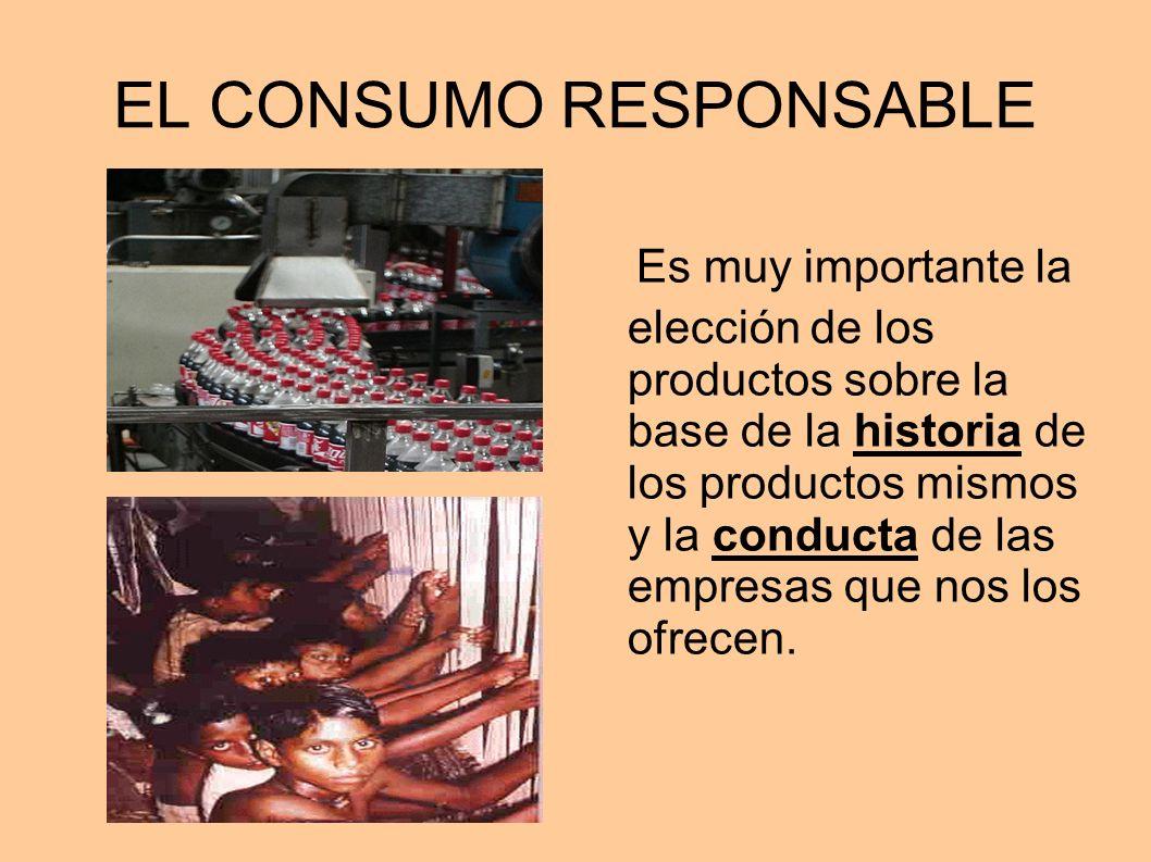 EL CONSUMO RESPONSABLE Es muy importante la elección de los productos sobre la base de la historia de los productos mismos y la conducta de las empres