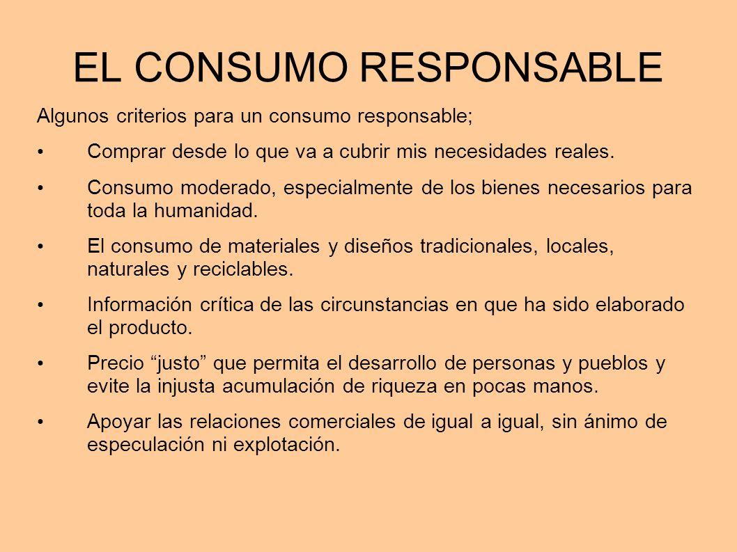 EL CONSUMO RESPONSABLE Algunos criterios para un consumo responsable; Comprar desde lo que va a cubrir mis necesidades reales. Consumo moderado, espec