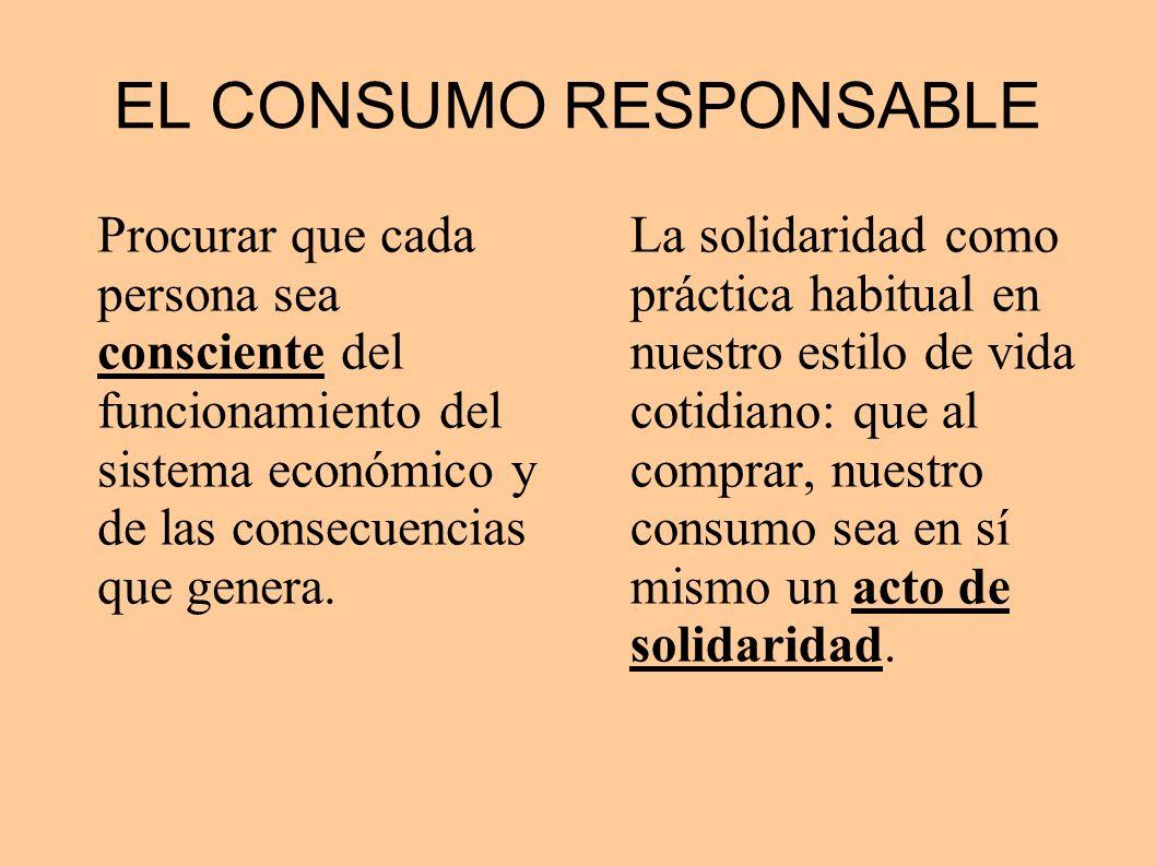 EL CONSUMO RESPONSABLE Procurar que cada persona sea consciente del funcionamiento del sistema económico y de las consecuencias que genera. La solidar