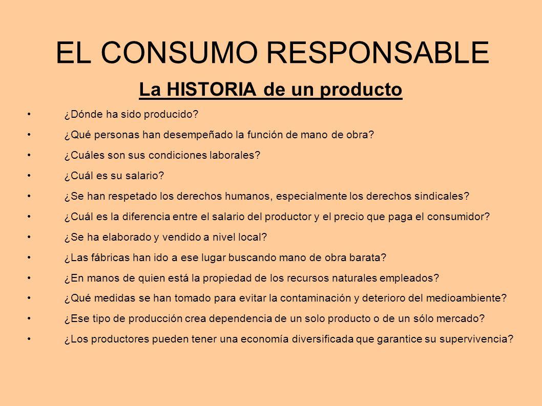 EL CONSUMO RESPONSABLE La HISTORIA de un producto ¿Dónde ha sido producido? ¿Qué personas han desempeñado la función de mano de obra? ¿Cuáles son sus