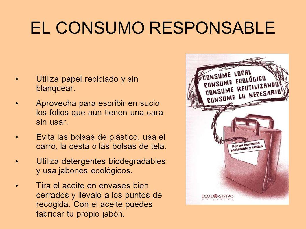 EL CONSUMO RESPONSABLE Utiliza papel reciclado y sin blanquear. Aprovecha para escribir en sucio los folios que aún tienen una cara sin usar. Evita la