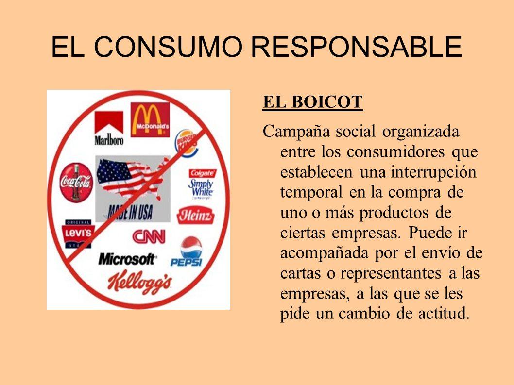 EL CONSUMO RESPONSABLE EL BOICOT Campaña social organizada entre los consumidores que establecen una interrupción temporal en la compra de uno o más p