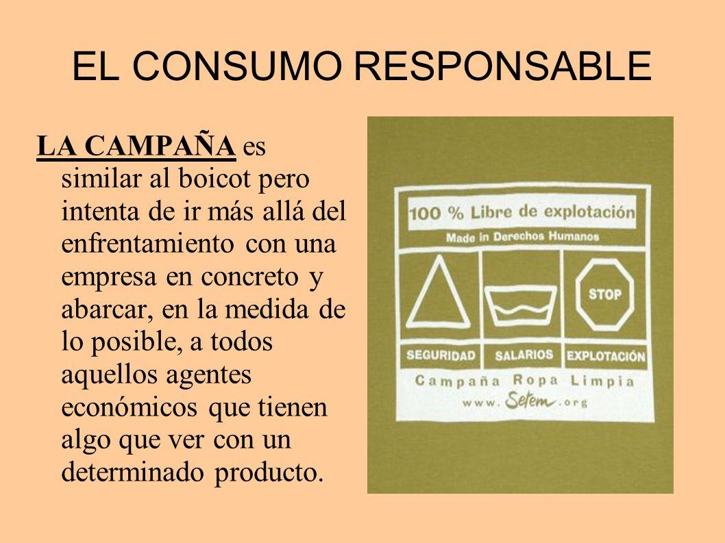 EL CONSUMO RESPONSABLE LA CAMPAÑA es similar al boicot pero intenta de ir más allá del enfrentamiento con una empresa en concreto y abarcar, en la med