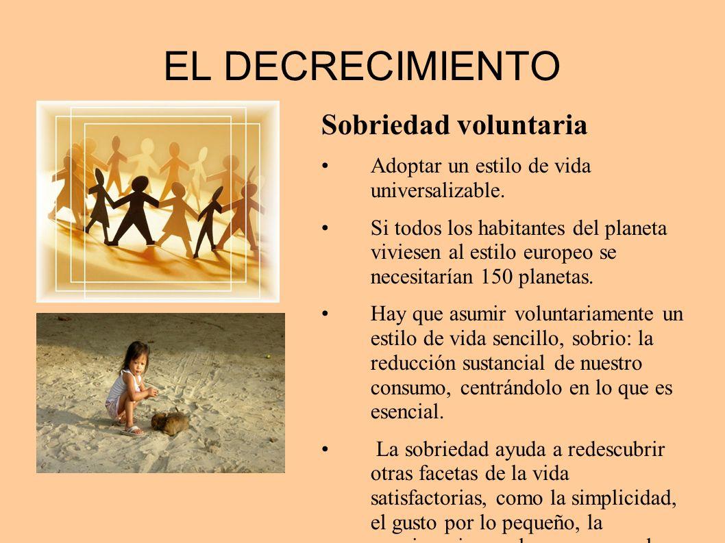EL DECRECIMIENTO Sobriedad voluntaria Adoptar un estilo de vida universalizable. Si todos los habitantes del planeta viviesen al estilo europeo se nec